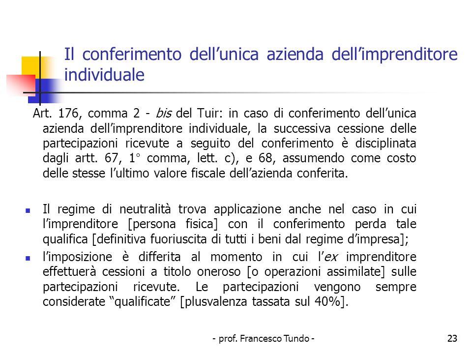 - prof. Francesco Tundo -23 Il conferimento dellunica azienda dellimprenditore individuale Art. 176, comma 2 - bis del Tuir: in caso di conferimento d