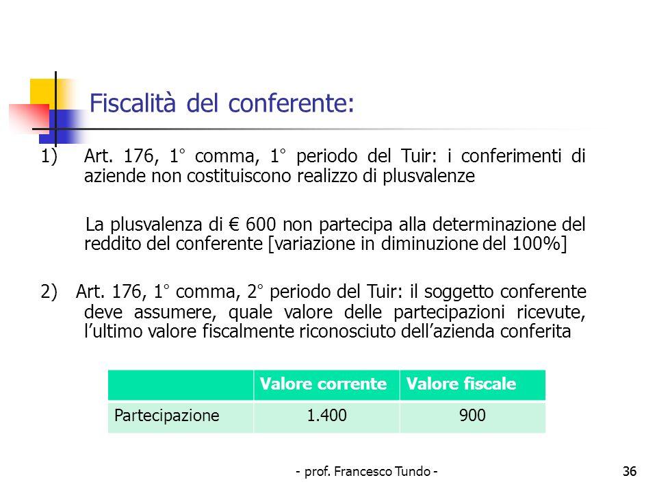 - prof. Francesco Tundo -36 Fiscalità del conferente: 1)Art. 176, 1° comma, 1° periodo del Tuir: i conferimenti di aziende non costituiscono realizzo
