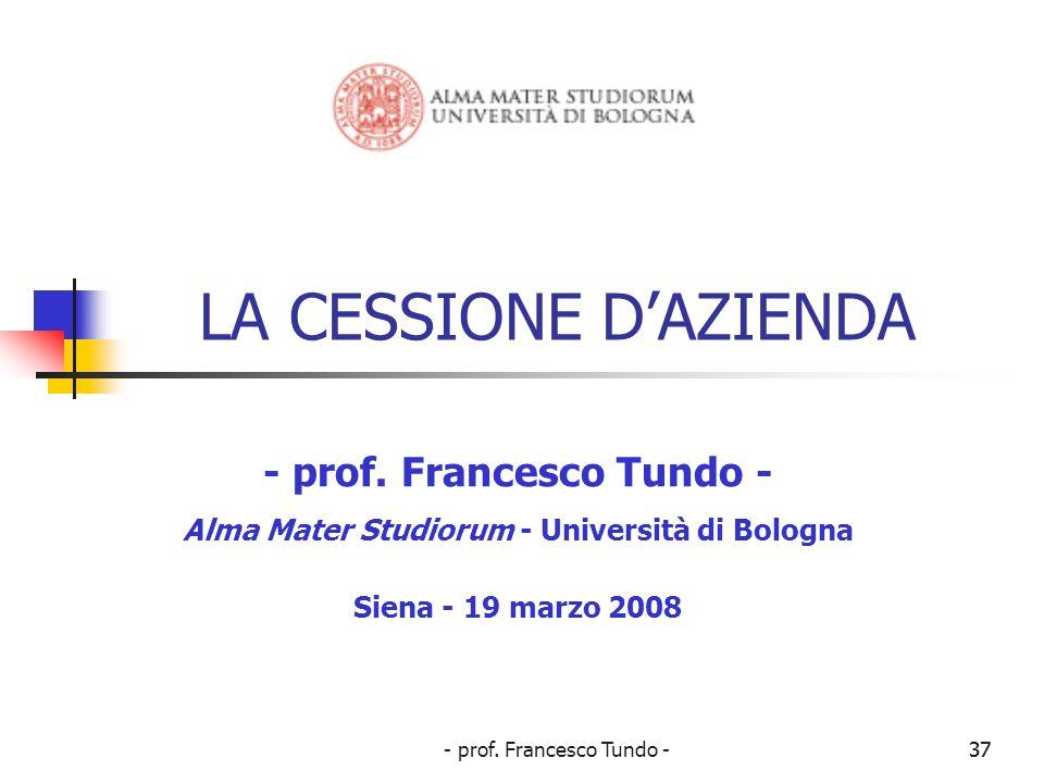 - prof. Francesco Tundo -37 LA CESSIONE DAZIENDA - prof. Francesco Tundo - Alma Mater Studiorum - Università di Bologna Siena - 19 marzo 2008 37