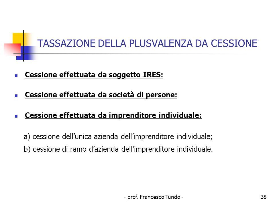 - prof. Francesco Tundo -38 TASSAZIONE DELLA PLUSVALENZA DA CESSIONE Cessione effettuata da soggetto IRES: Cessione effettuata da società di persone: