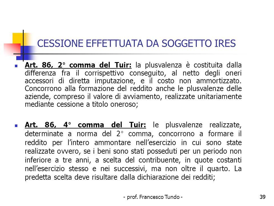 - prof. Francesco Tundo -39 CESSIONE EFFETTUATA DA SOGGETTO IRES Art. 86, 2° comma del Tuir: la plusvalenza è costituita dalla differenza fra il corri