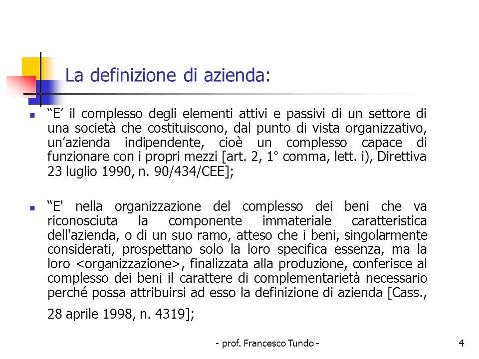 - prof. Francesco Tundo -4 La definizione di azienda: E il complesso degli elementi attivi e passivi di un settore di una società che costituiscono, d