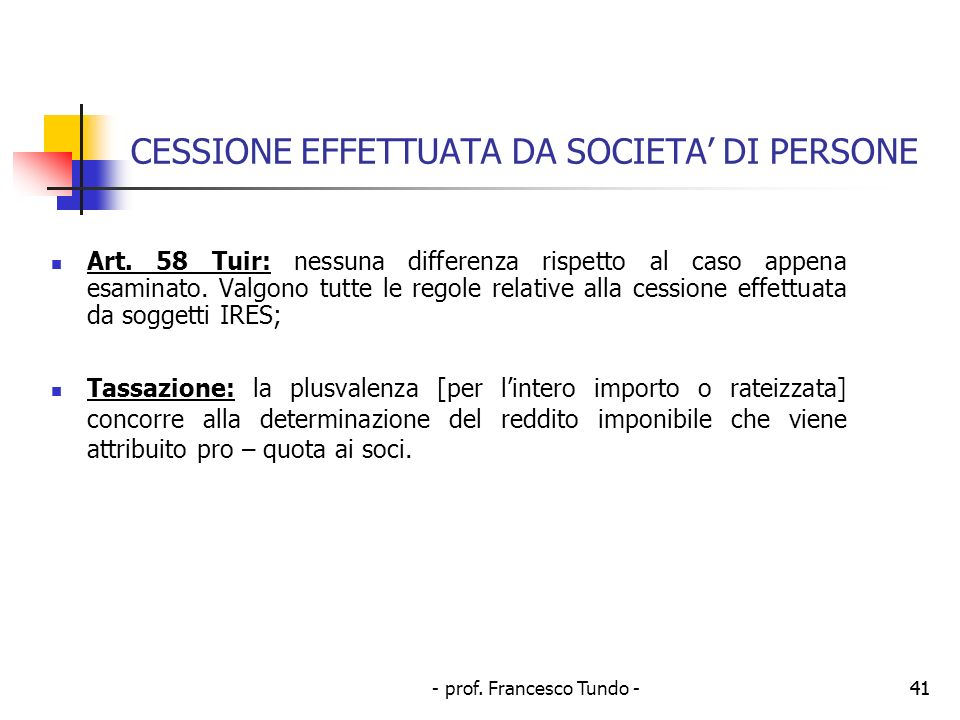 - prof. Francesco Tundo -41 CESSIONE EFFETTUATA DA SOCIETA DI PERSONE Art. 58 Tuir: nessuna differenza rispetto al caso appena esaminato. Valgono tutt