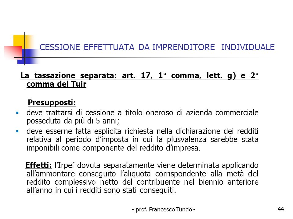 - prof. Francesco Tundo -44 CESSIONE EFFETTUATA DA IMPRENDITORE INDIVIDUALE La tassazione separata: art. 17, 1° comma, lett. g) e 2° comma del Tuir Pr
