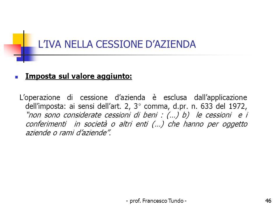 - prof. Francesco Tundo -46 LIVA NELLA CESSIONE DAZIENDA Imposta sul valore aggiunto: Loperazione di cessione dazienda è esclusa dallapplicazione dell