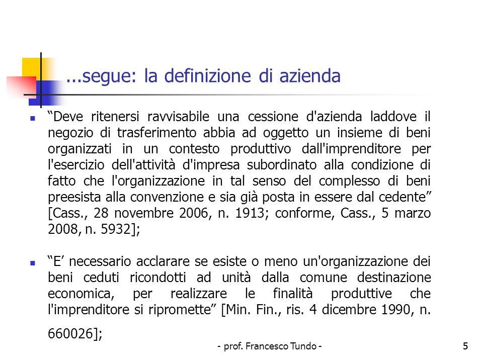 - prof. Francesco Tundo -5...segue: la definizione di azienda Deve ritenersi ravvisabile una cessione d'azienda laddove il negozio di trasferimento ab