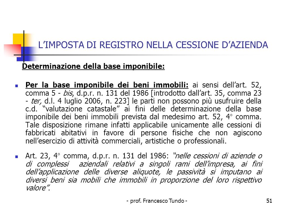 - prof. Francesco Tundo -51 LIMPOSTA DI REGISTRO NELLA CESSIONE DAZIENDA Determinazione della base imponibile: Per la base imponibile dei beni immobil