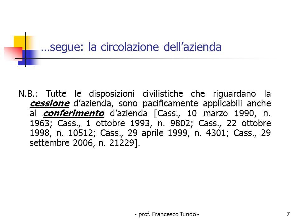 - prof. Francesco Tundo -7 …segue: la circolazione dellazienda N.B.: Tutte le disposizioni civilistiche che riguardano la cessione dazienda, sono paci