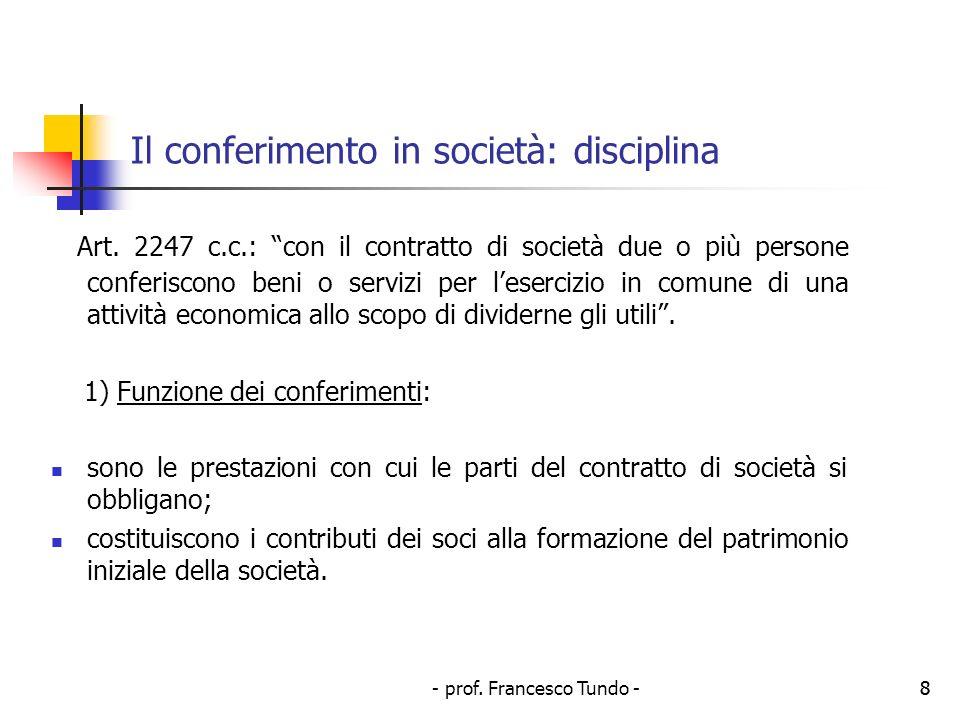 - prof. Francesco Tundo -8 Il conferimento in società: disciplina Art. 2247 c.c.: con il contratto di società due o più persone conferiscono beni o se