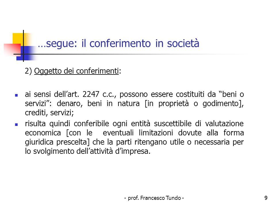 - prof. Francesco Tundo -9 …segue: il conferimento in società 2) Oggetto dei conferimenti: ai sensi dellart. 2247 c.c., possono essere costituiti da b