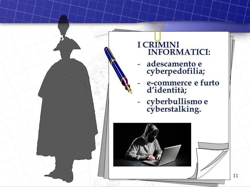 11 I CRIMINI INFORMATICI: - adescamento e cyberpedofilia; - e-commerce e furto didentità; - cyberbullismo e cyberstalking.
