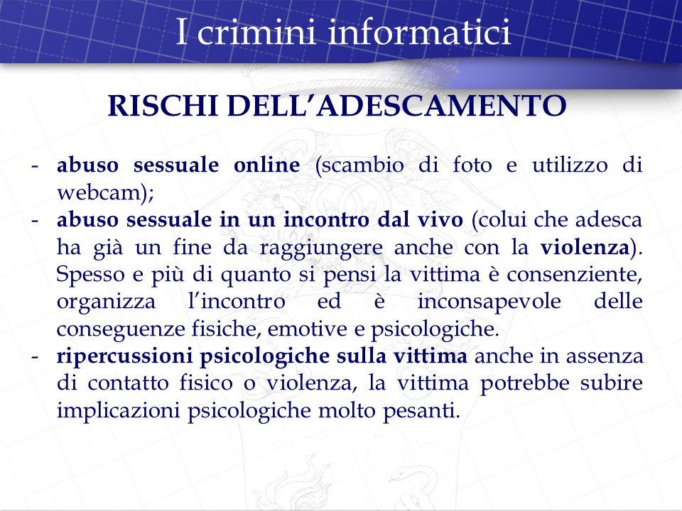 I crimini informatici RISCHI DELLADESCAMENTO - abuso sessuale online (scambio di foto e utilizzo di webcam); - abuso sessuale in un incontro dal vivo