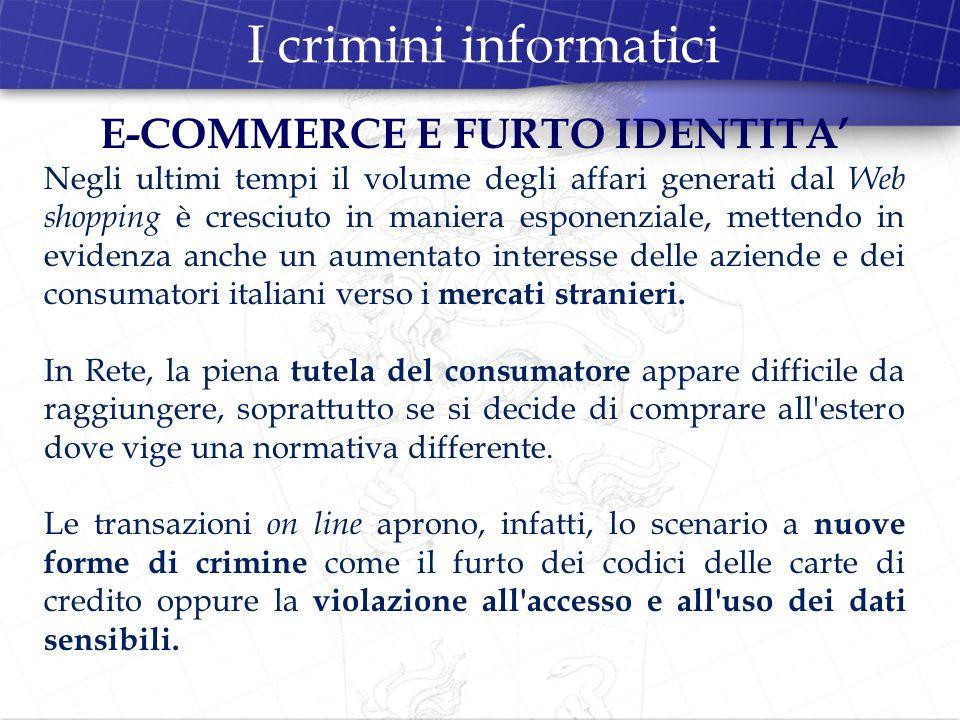 I crimini informatici E-COMMERCE E FURTO IDENTITA Negli ultimi tempi il volume degli affari generati dal Web shopping è cresciuto in maniera esponenzi