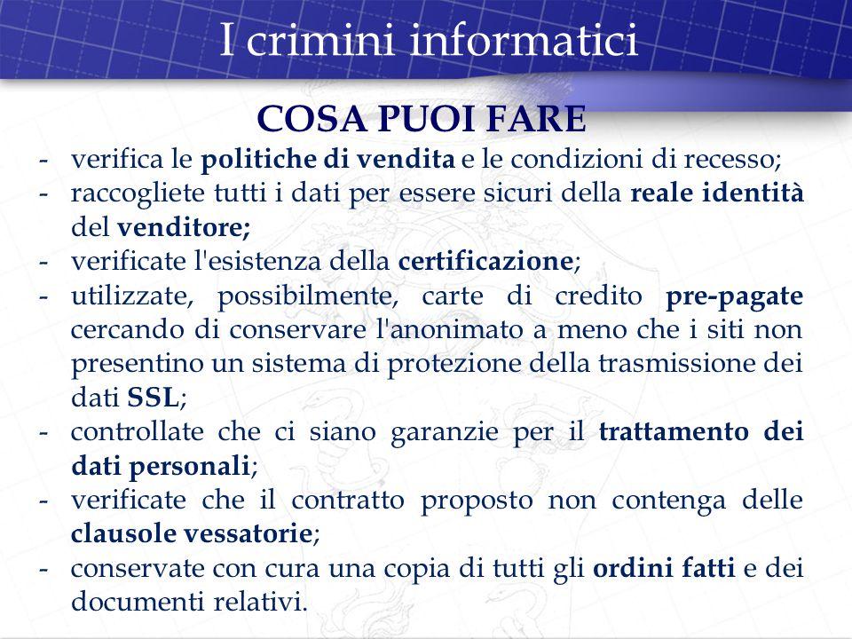 I crimini informatici COSA PUOI FARE -verifica le politiche di vendita e le condizioni di recesso; -raccogliete tutti i dati per essere sicuri della r