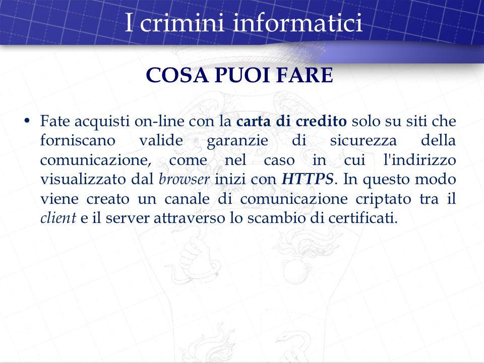 I crimini informatici COSA PUOI FARE Fate acquisti on-line con la carta di credito solo su siti che forniscano valide garanzie di sicurezza della comu