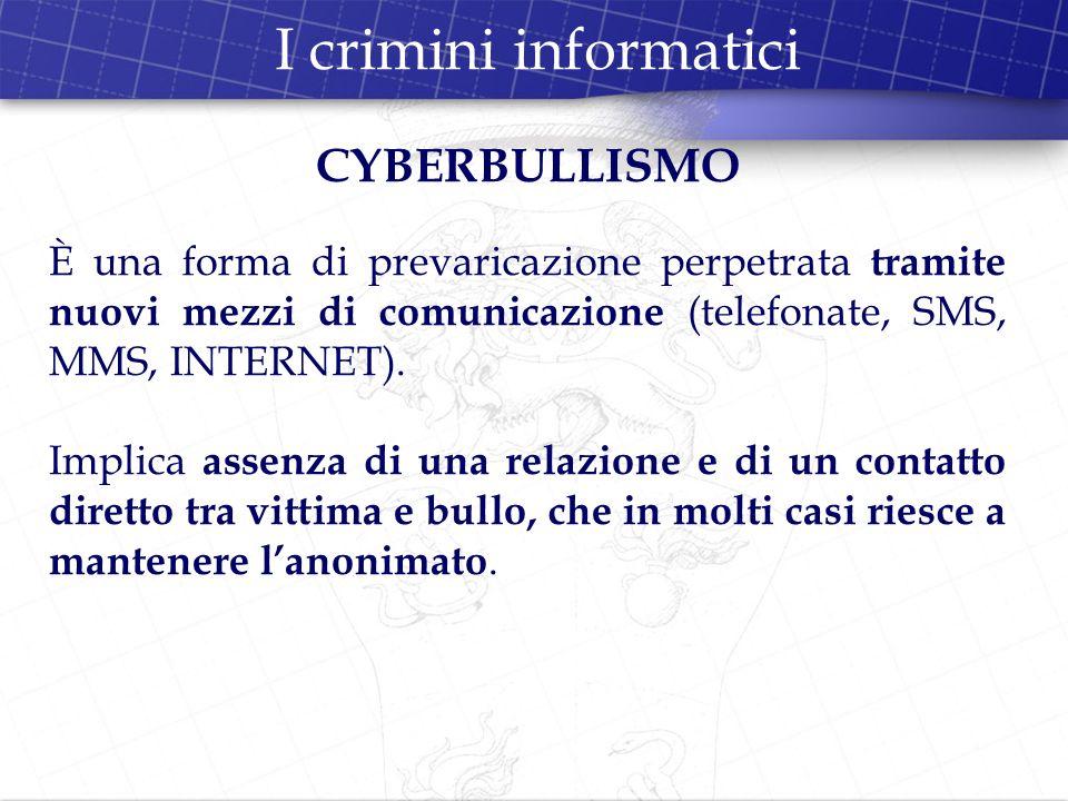 I crimini informatici CYBERBULLISMO È una forma di prevaricazione perpetrata tramite nuovi mezzi di comunicazione (telefonate, SMS, MMS, INTERNET). Im