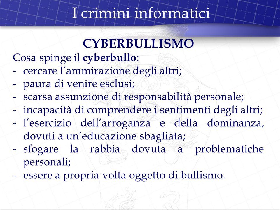 I crimini informatici CYBERBULLISMO Cosa spinge il cyberbullo : -cercare lammirazione degli altri; -paura di venire esclusi; -scarsa assunzione di res