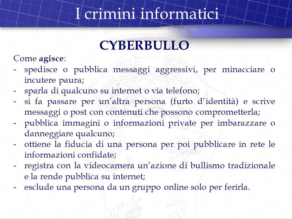 I crimini informatici CYBERBULLO Come agisce : -spedisce o pubblica messaggi aggressivi, per minacciare o incutere paura; -sparla di qualcuno su inter