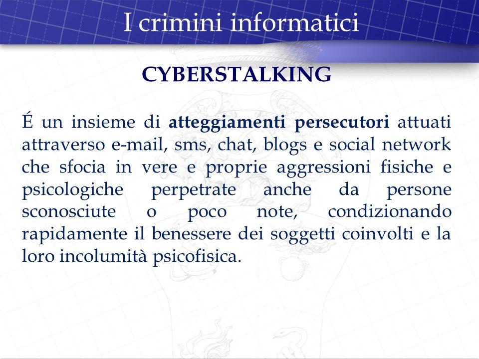 I crimini informatici CYBERSTALKING É un insieme di atteggiamenti persecutori attuati attraverso e-mail, sms, chat, blogs e social network che sfocia