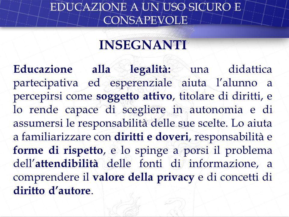 EDUCAZIONE A UN USO SICURO E CONSAPEVOLE INSEGNANTI Educazione alla legalità: una didattica partecipativa ed esperenziale aiuta lalunno a percepirsi c