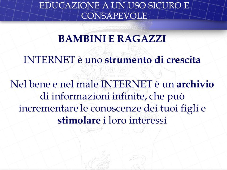 EDUCAZIONE A UN USO SICURO E CONSAPEVOLE BAMBINI E RAGAZZI INTERNET è uno strumento di crescita Nel bene e nel male INTERNET è un archivio di informaz