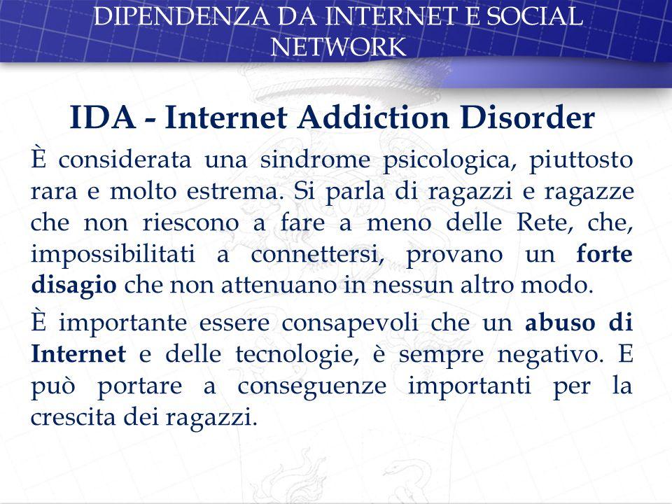 IDA - Internet Addiction Disorder È considerata una sindrome psicologica, piuttosto rara e molto estrema. Si parla di ragazzi e ragazze che non riesco