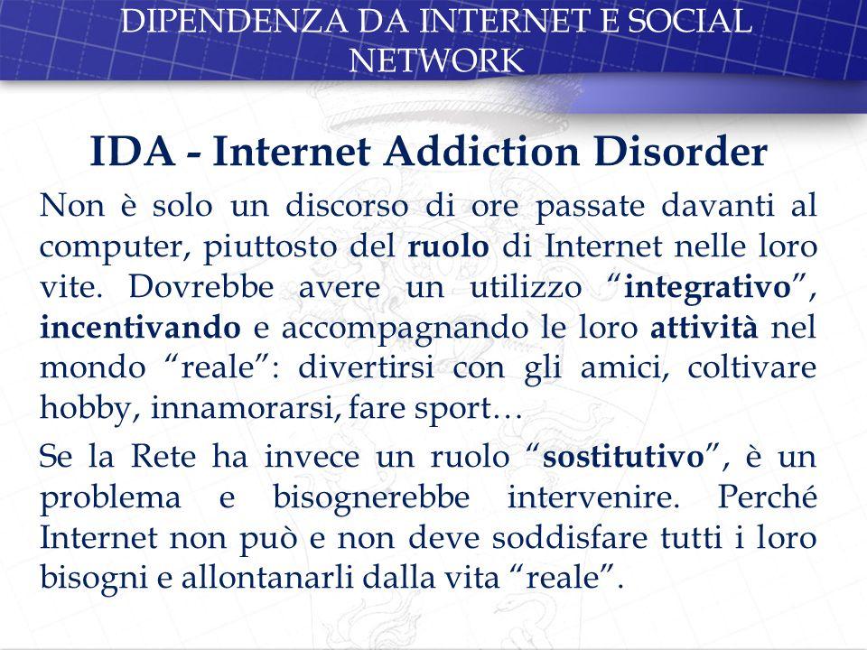 DIPENDENZA DA INTERNET E SOCIAL NETWORK IDA - Internet Addiction Disorder Non è solo un discorso di ore passate davanti al computer, piuttosto del ruo