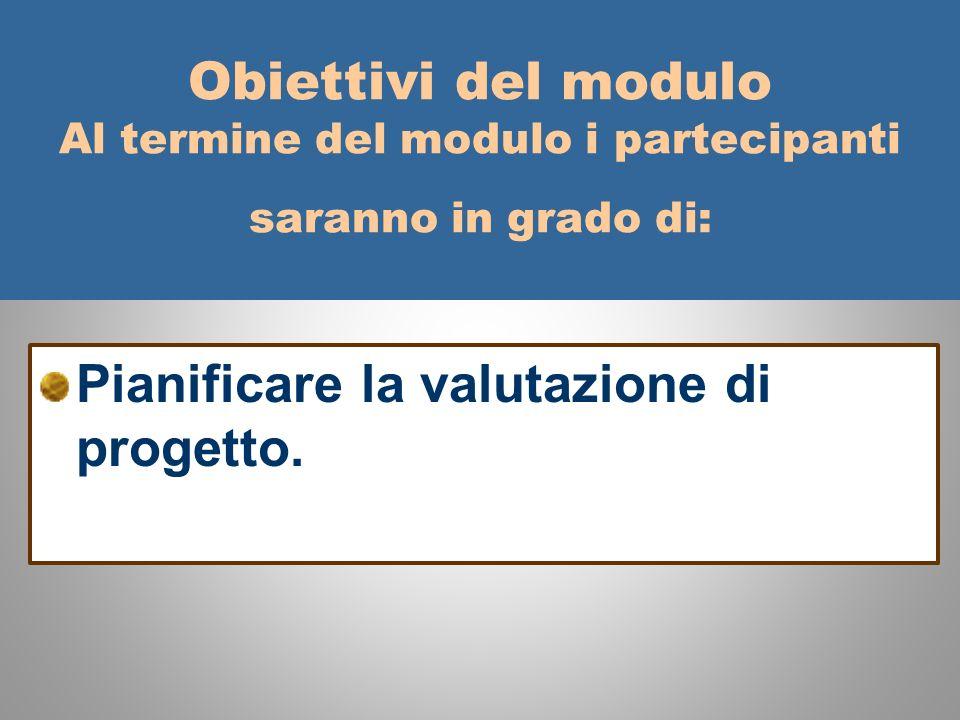 Obiettivi del modulo Al termine del modulo i partecipanti saranno in grado di: Pianificare la valutazione di progetto.