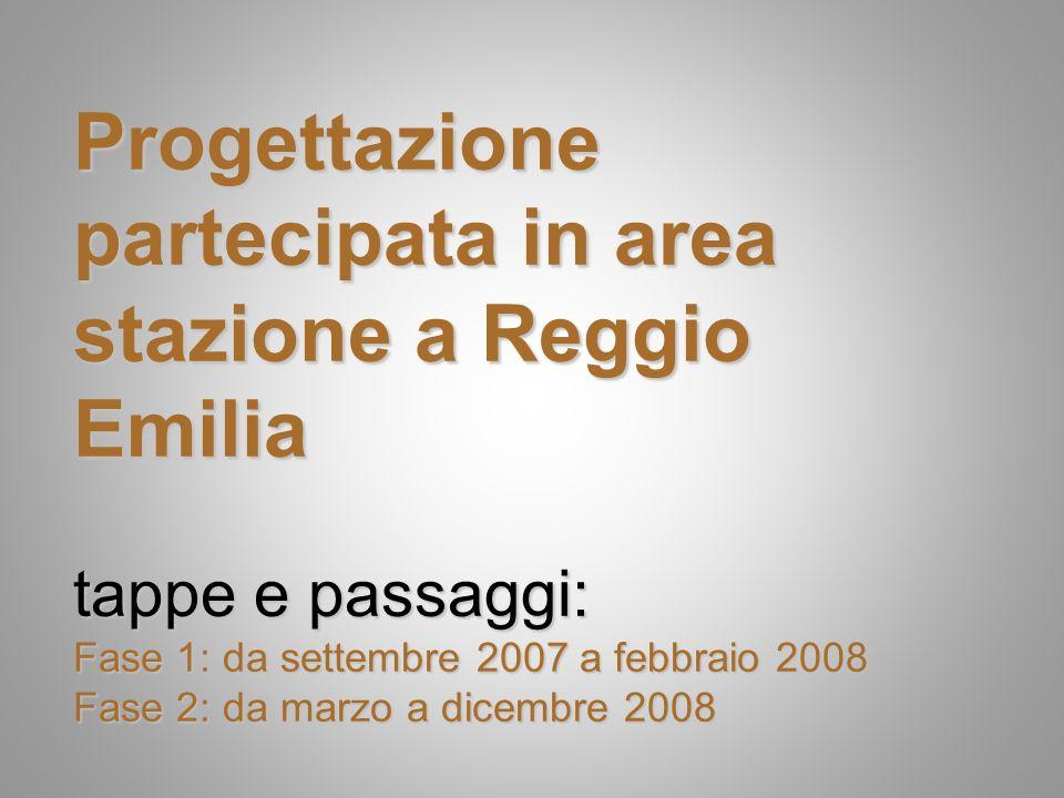 Progettazione partecipata in area stazione a Reggio Emilia tappe e passaggi: Fase 1: da settembre 2007 a febbraio 2008 Fase 2: da marzo a dicembre 2008