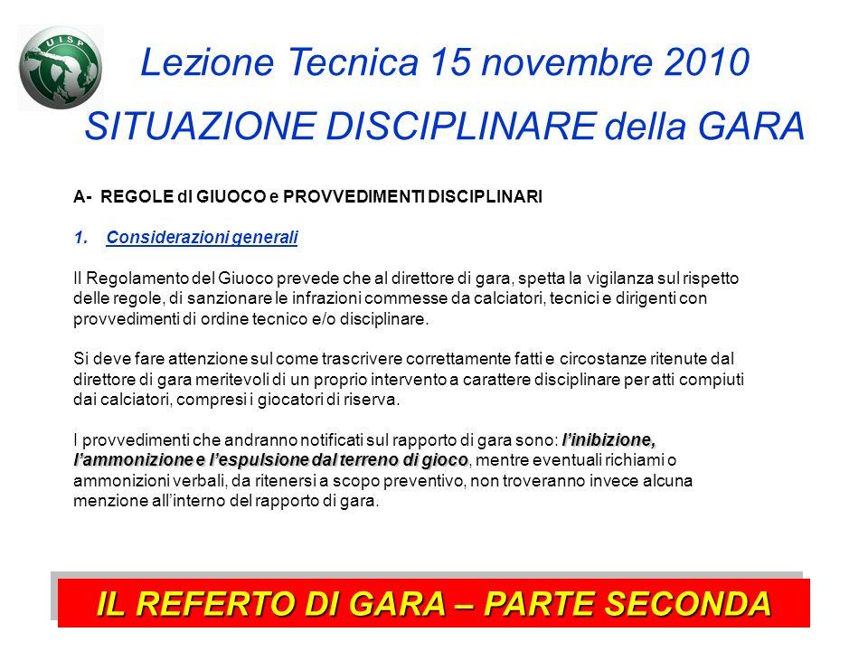 Lezione Tecnica 15 novembre 2010 SITUAZIONE DISCIPLINARE della GARA IL REFERTO DI GARA – PARTE SECONDA A- REGOLE dl GIUOCO e PROVVEDIMENTI DISCIPLINAR