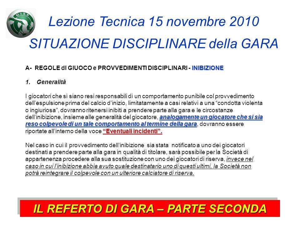 Lezione Tecnica 15 novembre 2010 SITUAZIONE DISCIPLINARE della GARA IL REFERTO DI GARA – PARTE SECONDA INIBIZIONE A- REGOLE dl GIUOCO e PROVVEDIMENTI