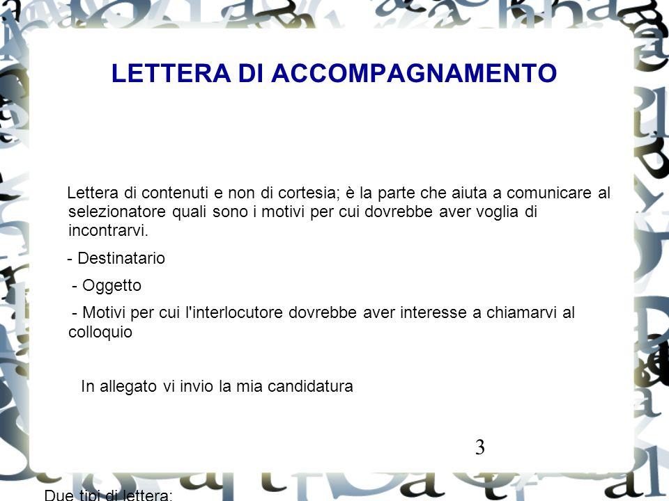 3 LETTERA DI ACCOMPAGNAMENTO Lettera di contenuti e non di cortesia; è la parte che aiuta a comunicare al selezionatore quali sono i motivi per cui do