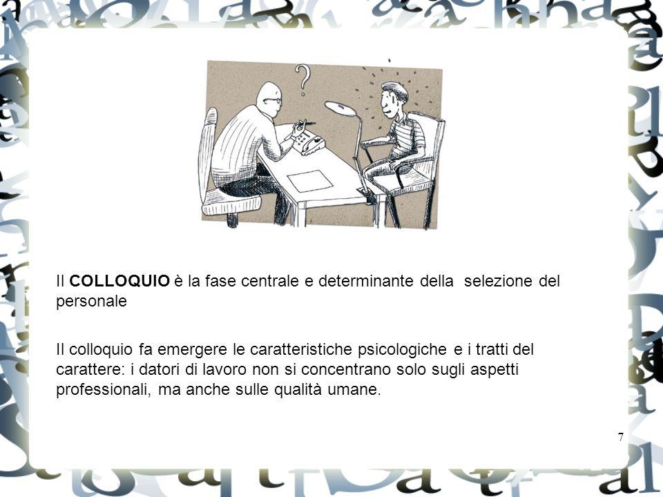 7 Il COLLOQUIO è la fase centrale e determinante della selezione del personale Il colloquio fa emergere le caratteristiche psicologiche e i tratti del