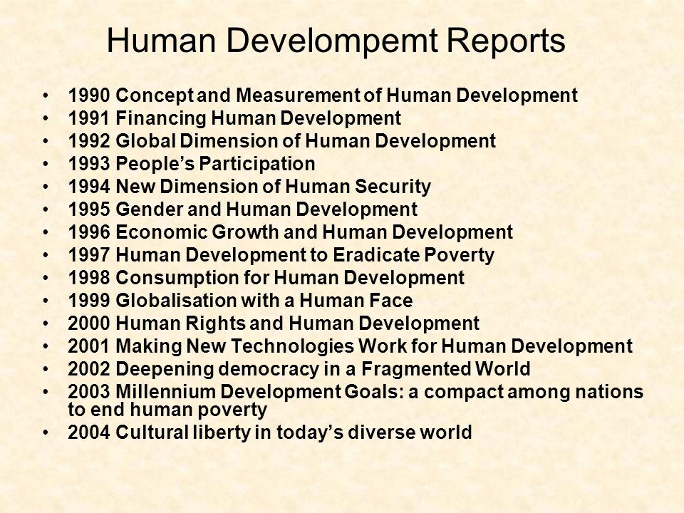 1990 Concept and Measurement of Human Development 1991 Financing Human Development 1992 Global Dimension of Human Development 1993 Peoples Participation 1994 New Dimension of Human Security 1995 Gender and Human Development 1996 Economic Growth and Human Development 1997 Human Development to Eradicate Poverty 1998 Consumption for Human Development 1999 Globalisation with a Human Face 2000 Human Rights and Human Development 2001 Making New Technologies Work for Human Development 2002 Deepening democracy in a Fragmented World 2003 Millennium Development Goals: a compact among nations to end human poverty 2004 Cultural liberty in todays diverse world Human Develompemt Reports