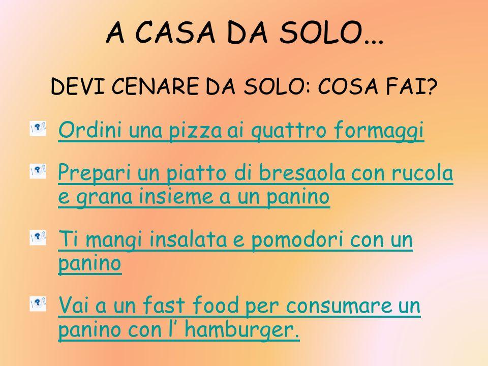 A CASA DA SOLO... DEVI CENARE DA SOLO: COSA FAI? Ordini una pizza ai quattro formaggi Prepari un piatto di bresaola con rucola e grana insieme a un pa
