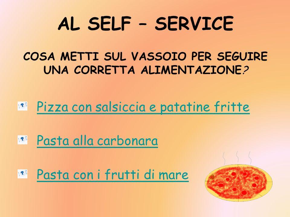 AL SELF – SERVICE COSA METTI SUL VASSOIO PER SEGUIRE UNA CORRETTA ALIMENTAZIONE? Pizza con salsiccia e patatine fritte Pasta alla carbonara Pasta con