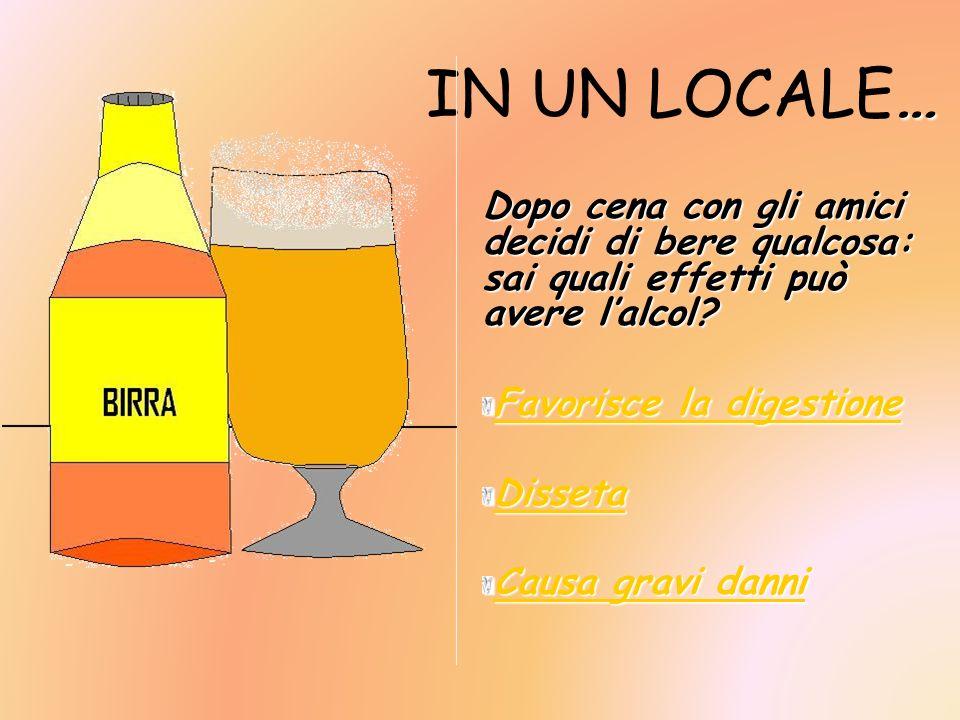 … IN UN LOCALE… Dopo cena con gli amici decidi di bere qualcosa: sai quali effetti può avere lalcol? Favorisce la digestione Favorisce la digestione D