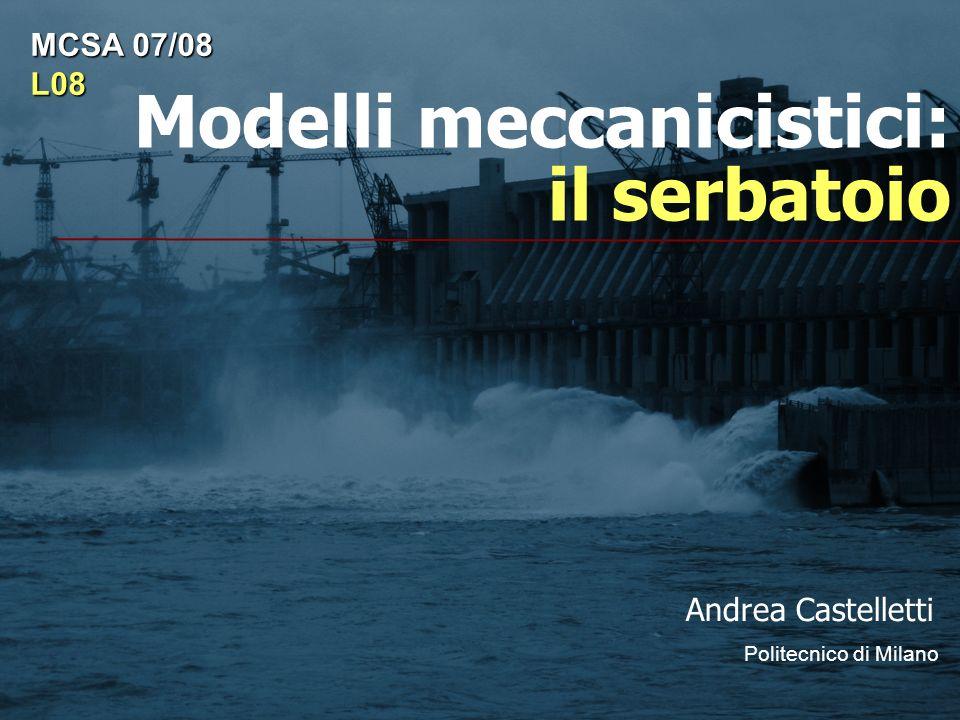 Modelli meccanicistici: il serbatoio Andrea Castelletti Politecnico di Milano MCSA 07/08 L08