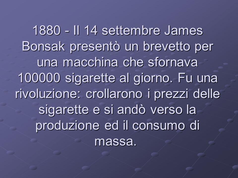 1880 - Il 14 settembre James Bonsak presentò un brevetto per una macchina che sfornava 100000 sigarette al giorno. Fu una rivoluzione: crollarono i pr