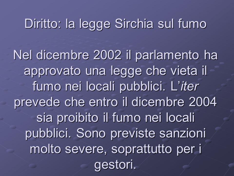 Diritto: la legge Sirchia sul fumo Nel dicembre 2002 il parlamento ha approvato una legge che vieta il fumo nei locali pubblici. Liter prevede che ent