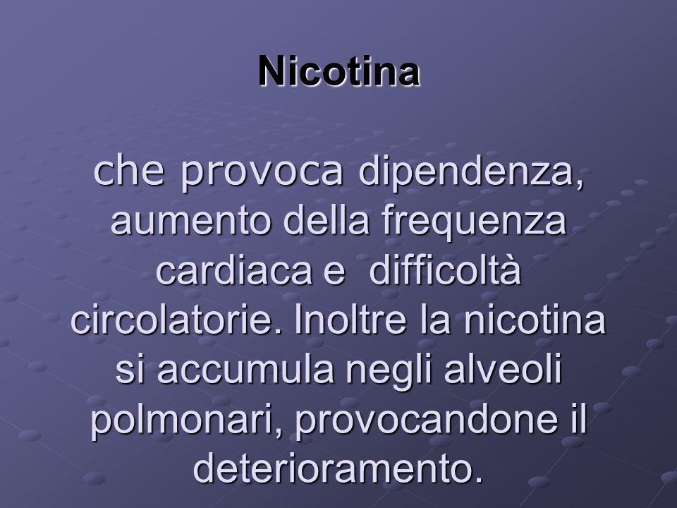 Nicotina che provoca dipendenza, aumento della frequenza cardiaca e difficoltà circolatorie. Inoltre la nicotina si accumula negli alveoli polmonari,