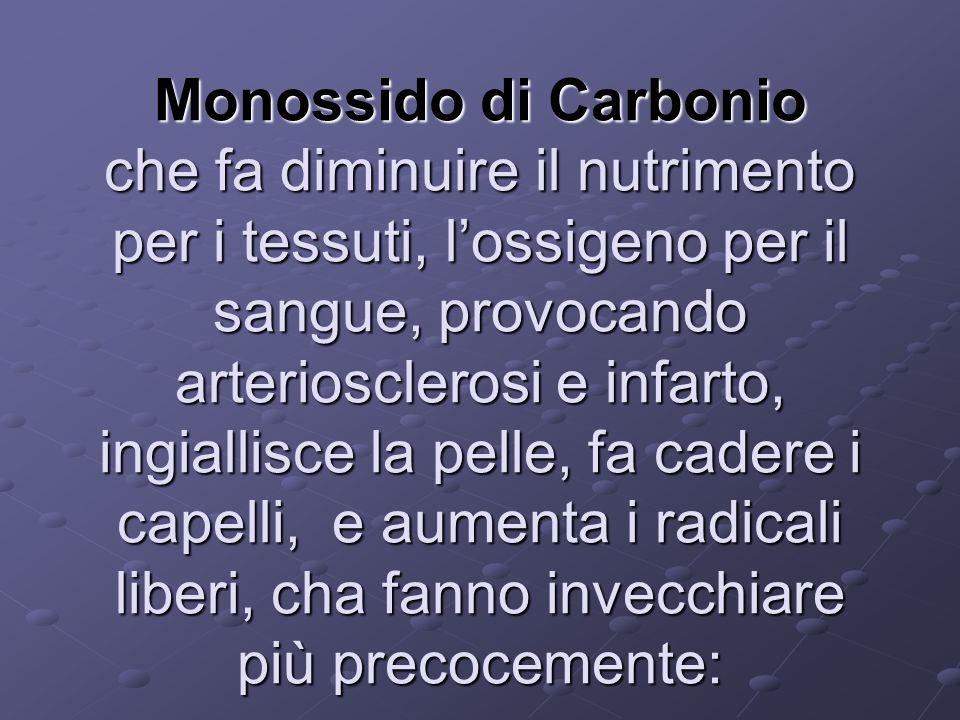 Monossido di Carbonio che fa diminuire il nutrimento per i tessuti, lossigeno per il sangue, provocando arteriosclerosi e infarto, ingiallisce la pell