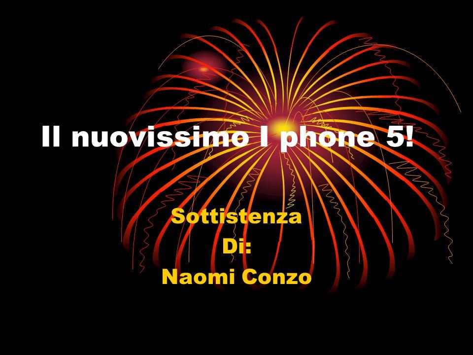 Il nuovissimo I phone 5! Sottistenza Di: Naomi Conzo