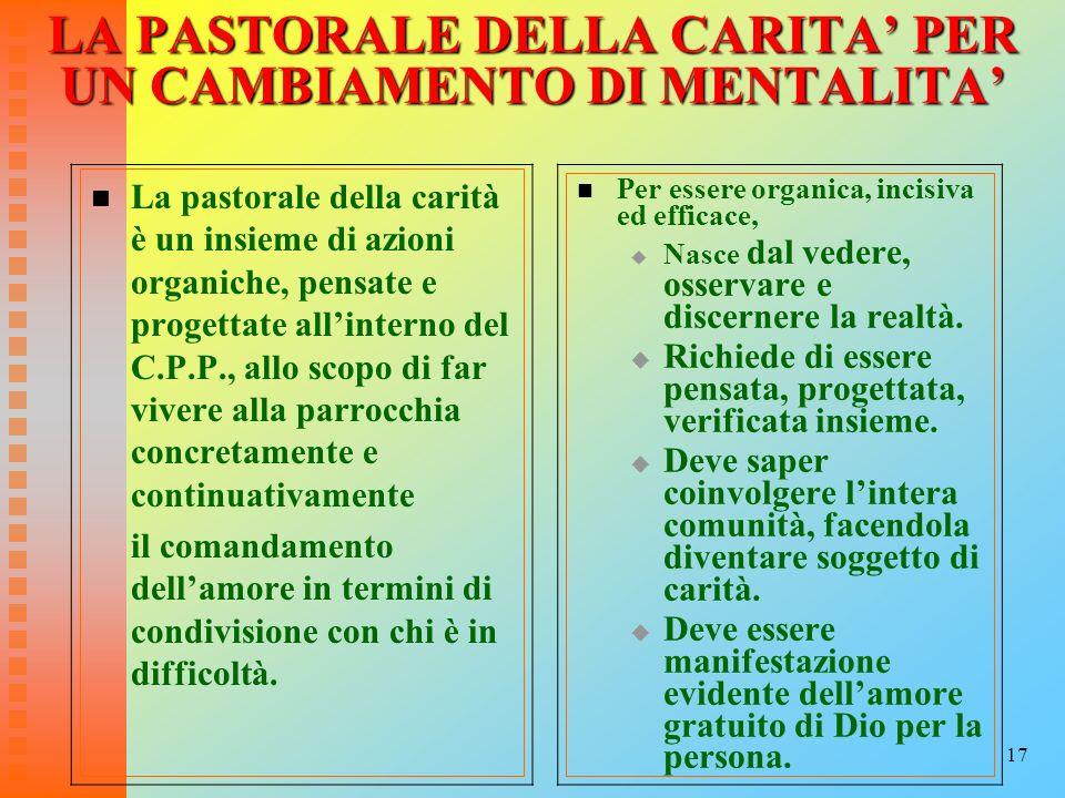 17 LA PASTORALE DELLA CARITA PER UN CAMBIAMENTO DI MENTALITA La pastorale della carità è un insieme di azioni organiche, pensate e progettate allinter