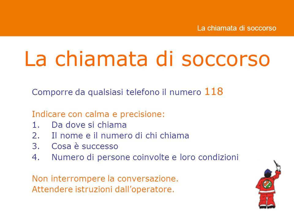 Comporre da qualsiasi telefono il numero 118 Indicare con calma e precisione: 1.Da dove si chiama 2.Il nome e il numero di chi chiama 3.Cosa è successo 4.Numero di persone coinvolte e loro condizioni Non interrompere la conversazione.