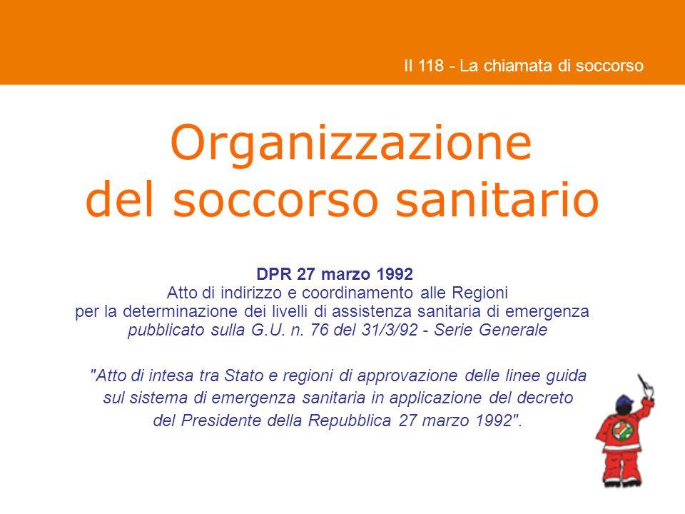 Organizzazione del soccorso sanitario Il 118 - La chiamata di soccorso DPR 27 marzo 1992 Atto di indirizzo e coordinamento alle Regioni per la determinazione dei livelli di assistenza sanitaria di emergenza pubblicato sulla G.U.
