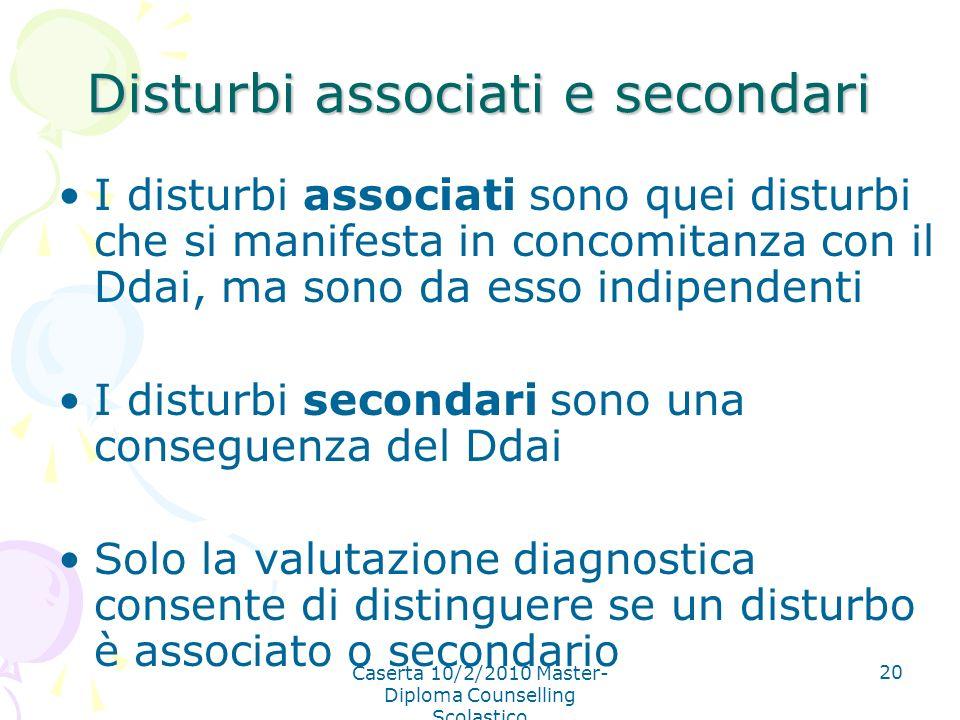 Caserta 10/2/2010 Master- Diploma Counselling Scolastico 20 Disturbi associati e secondari I disturbi associati sono quei disturbi che si manifesta in