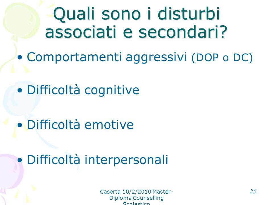 Caserta 10/2/2010 Master- Diploma Counselling Scolastico 21 Quali sono i disturbi associati e secondari? Comportamenti aggressivi (DOP o DC) Difficolt