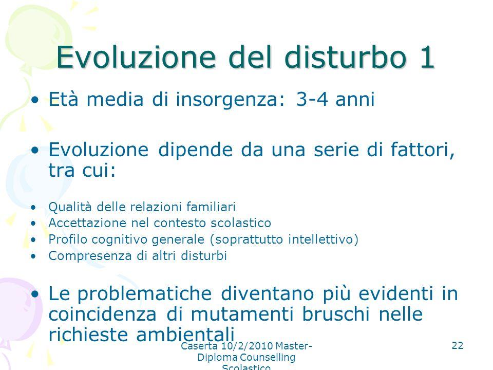 Caserta 10/2/2010 Master- Diploma Counselling Scolastico 22 Evoluzione del disturbo 1 Età media di insorgenza: 3-4 anni Evoluzione dipende da una seri