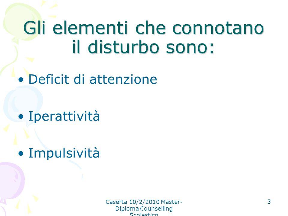 Caserta 10/2/2010 Master- Diploma Counselling Scolastico 3 Gli elementi che connotano il disturbo sono: Deficit di attenzione Iperattività Impulsività